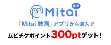 Mitai 映画アプリから購入でムビチケポイント300ポイントプレゼント!