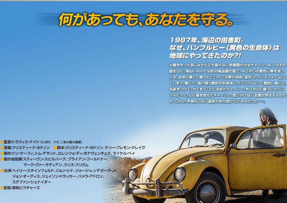 【作品紹介】何があっても、あなたを守る。1987年、海辺の田舎町。なぜ、バンブルビー《黄色の生命体》は地球にやってきたのか?!父親を失った哀しみから立ち直れない思春期の少女チャーリーは、18才の誕生日に、海沿いの小さな町の廃品置き場で、ボロボロの黄色い車を見つける。自宅に乗って帰ったところ、この車が突如、変形《トランスフォーム》してしまう。驚いて、逃げ惑う黄色の生命体に、「バンブルビー(黄色い蜂)」と名前をつけて、かくまうことに決めたチャーリー。ボロボロに傷ついたバンブルビーと、心に傷を抱えたチャーリー。思いがけない友情が芽生えるのだが、しかし、予想もしない運命が待ち受けているのだった-。■監督:トラヴィス・ナイト『KUBO/クボ 二本の弦の秘密』 ■原案:クリスティーナ・ホドソン ■脚本:クリスティーナ・ホドソン、ケリー・フレモン・クレイグ ■製作:ドン・マーフィ、トム・デサント、ロレンツォ・ディ・ボナヴェンチュラ、マイケル・ベイ ■製作総指揮:スティーヴン・スピルバーグ、ブライアン・ゴールドナー、マーク・ヴァーラディアン、クリス・ブリガム ■出演:ヘイリー・スタインフェルド、ジョン・シナ、ジョージ・レンデボーグ・Jr、ジョン・オーティス、ジェイソン・ドラッカー、パメラ・アドロン、ステファン・シュナイダー ■配給:東和ピクチャーズ