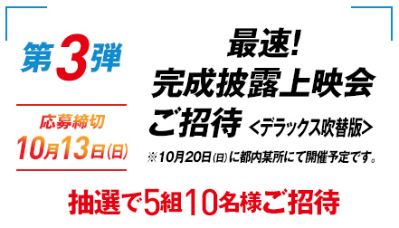 【第3弾】最速!完成披露上映会ご招待<デラックス吹替版>