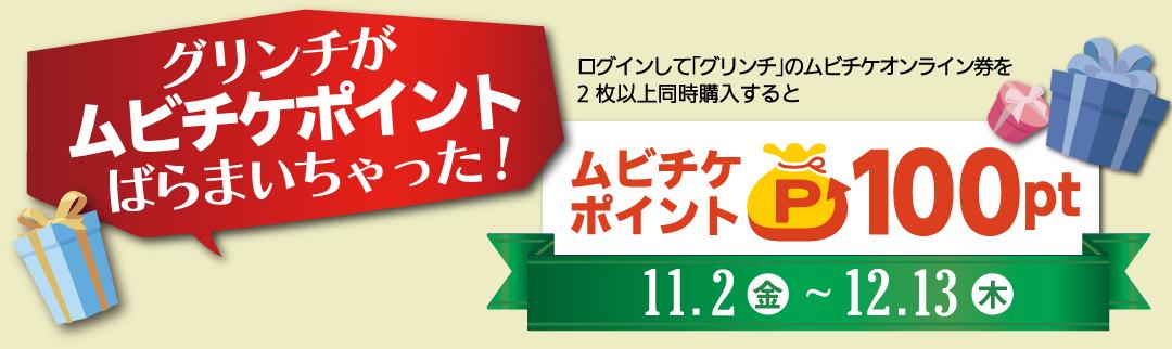 ログインして「グリンチ」のムビチケオンライン券を2枚以上同時購入するとムビチケポイント100pt。11/2(金)から12/13(木)。グリンチ12.14.(金)公開。