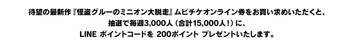 待望の最新作『怪盗グルーのミニオン大脱走』ムビチケオンライン券をお買い求めいただくと、抽選で毎週3,000人(合計15,000人!)に、LINE ポイントコードを 200ポイント プレゼントいたします。