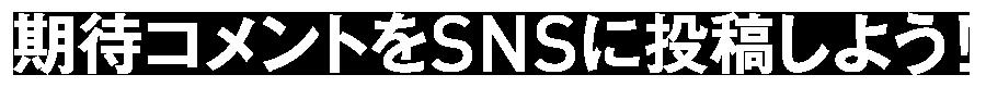 期待コメントをSNSに投稿しよう!