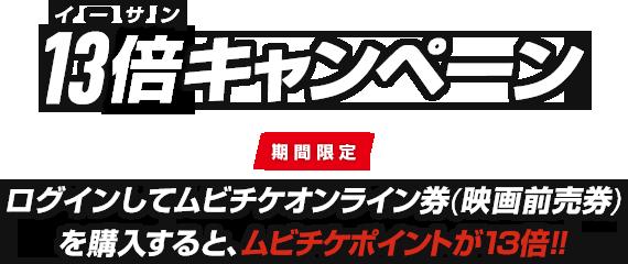 13倍(イーサン)キャンペーン 期間限定 ログインしてムビチケオンライン券(映画前売券)を購入すると、ムビチケポイントが13倍!!