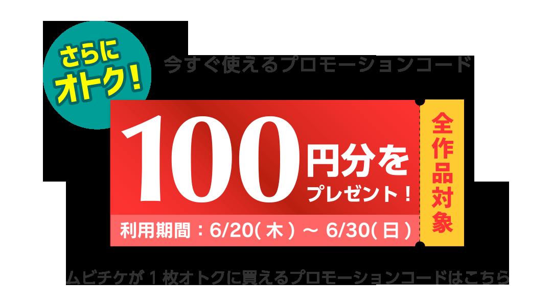 今すぐ使えるプロモーションコード。100円分をプレゼント。全作品対象。利用期間:6/20(木)〜6/30(日)