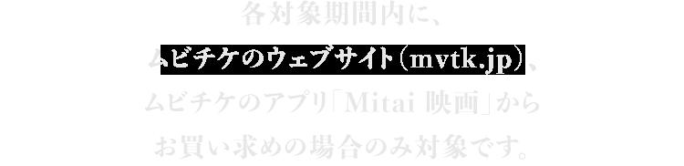 各対象期間内に、ムビチケのウェブサイト(mvtk.jp)、ムビチケのアプリ「Mitai 映画」からお買い求めの場合のみ対象です。