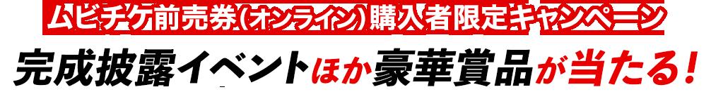 ムビチケ前売券(オンライン)購入者限定キャンペーン完成披露イベントほか豪華賞品が当たる!