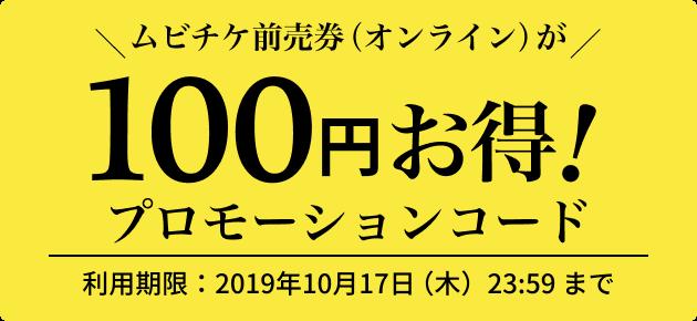 ムビチケ前売券(オンライン)が100円お得! プロモーションコード 利用期限:2019年10月17日(木)23:59まで