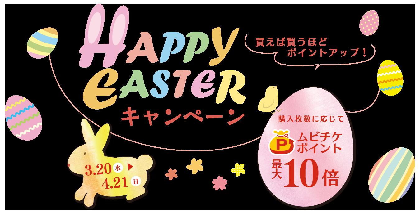 ムビチケ HAPPY EASTERキャンペーン エントリー期間対象購入期間2019.3.20.(水)から2019.4.21.(日) 購入枚数に応じてムビチケポイント最大10倍。