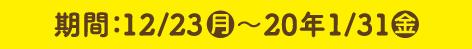 期間:12/23(月)〜20年1月31日(金)