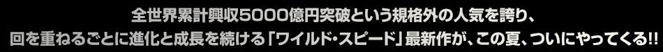 全世界累計興収5000億円突破という規格外の人気を誇り、回を重ねるごとに進化と成長を続ける「ワイルド・スピード」最新作が、この夏、ついにやってくる!!