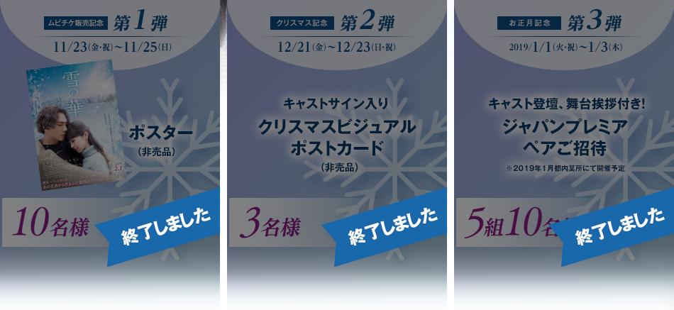 【第1弾】ムビチケ販売記念 11/23(金・祝)~11/25(日) ポスター(非売品) 10名様/【第2弾】クリスマス記念 12/21(金)~12/23(日・祝) キャストサイン入りクリスマスビジュアルポストカード 3名様/【第3弾】お正月記念 2019/1/1(火・祝)~1/3(木) キャスト登壇、舞台挨拶付き!ジャパンプレミアペアご招待 ※2019年1月都内某所にて開催予定 5組10名様