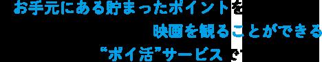 """お手元にある貯まったポイントを活用して日本全国の映画館(※)で映画を観ることができる新しい""""ポイ活""""サービスです!"""